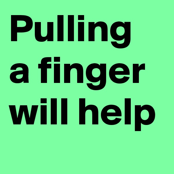 Pulling a finger will help