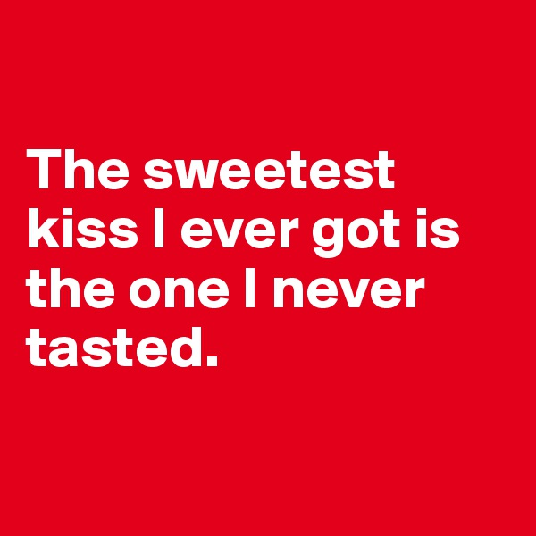 The sweetest kiss I ever got is the one I never tasted.