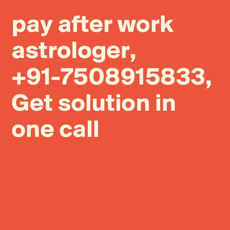 pay after work astrologer, +91-7508915833, Get solution in one call