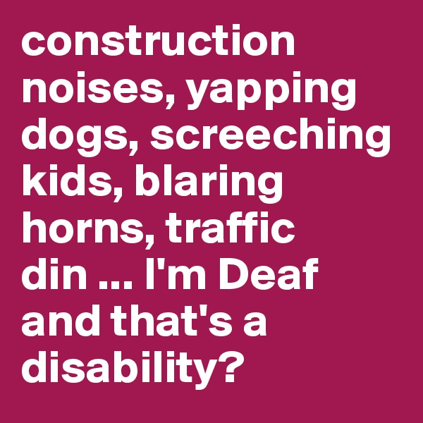 construction noises, yapping dogs, screeching kids, blaring horns, traffic din ... I'm Deaf and that's a disability?