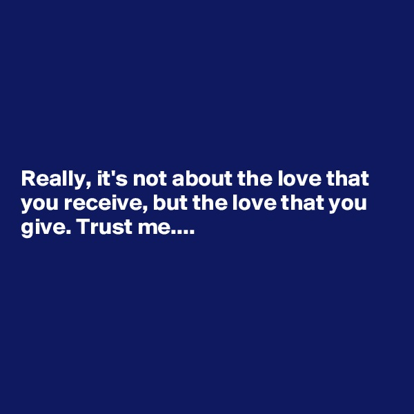 Really, it's not about the love that you receive, but the love that you give. Trust me....