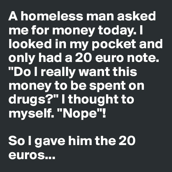 """A homeless man asked me for money today. I looked in my pocket and only had a 20 euro note. """"Do I really want this money to be spent on drugs?"""" I thought to myself. """"Nope""""!  So I gave him the 20 euros..."""