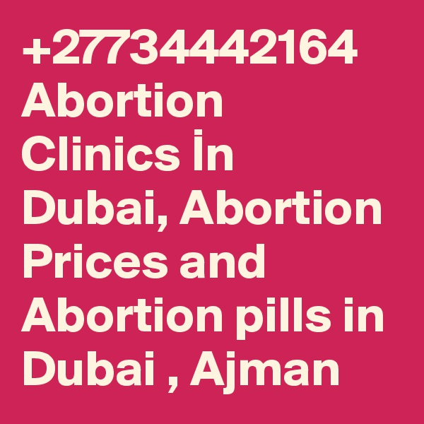 +27734442164 Abortion Clinics In Dubai, Abortion Prices and Abortion pills in Dubai , Ajman