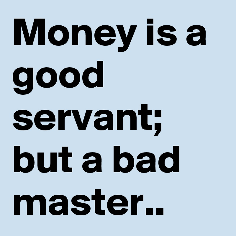money is a good servant but a bad master It is said that money is a good servant but a bad master if you live beyond your means money becomes a bad master.