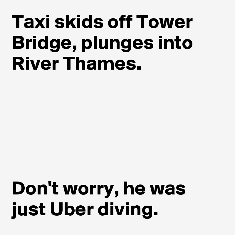 Taxi skids off Tower Bridge, plunges into River Thames.       Don't worry, he was just Uber diving.