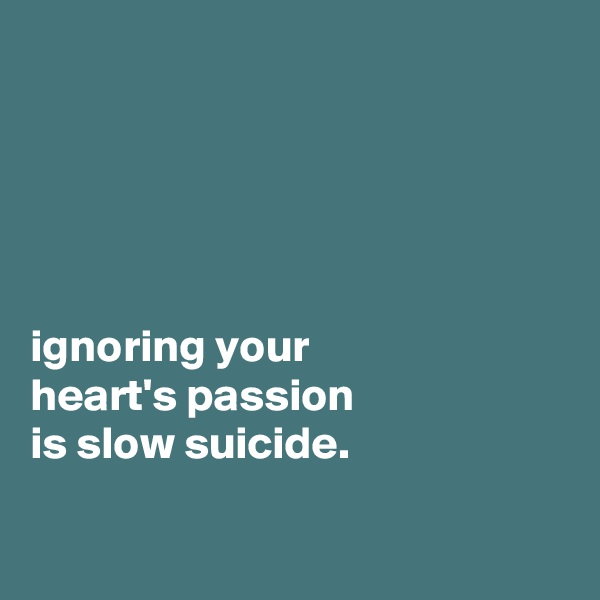 ignoring your heart's passion is slow suicide.