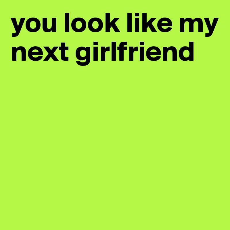 You look like my next girlfriend