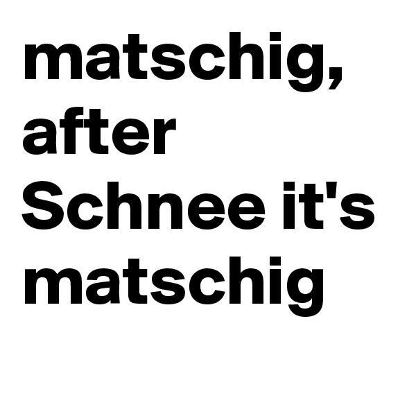 matschig, after Schnee it's matschig