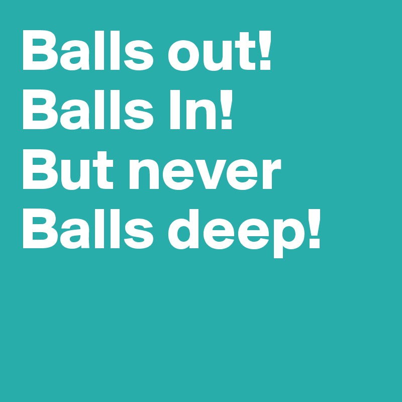 Balls out! Balls In! But never Balls deep!