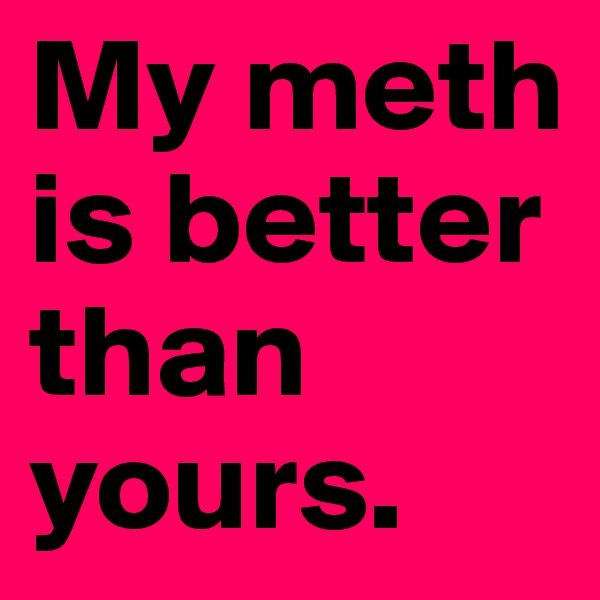 My meth is better than yours.
