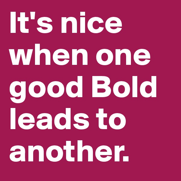 It's nice when one good Bold leads to another.