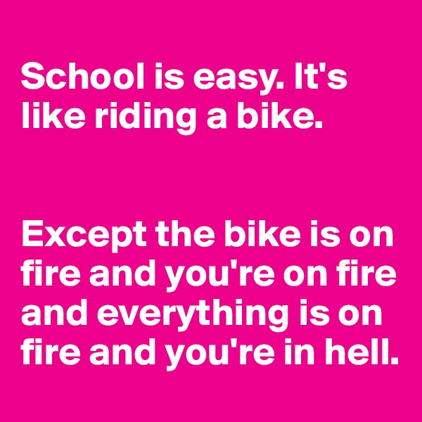 School is easy. It's like riding a bike.    Except the bike is on fire and you're on fire and everything is on fire and you're in hell.