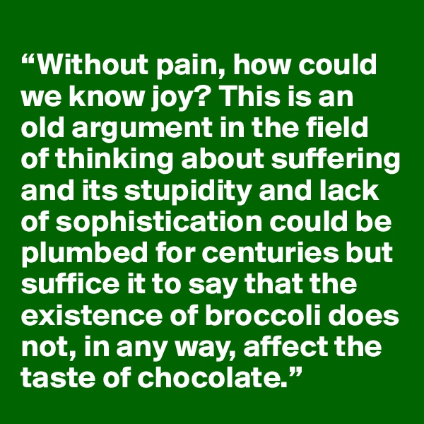 """""""Without pain, how could we know joy? This is an old argument in the field of thinking about suffering and its stupidity and lack of sophistication could be plumbed for centuries but suffice it to say that the existence of broccoli does not, in any way, affect the taste of chocolate."""""""