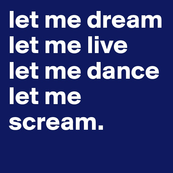let me dream let me live let me dance let me scream.