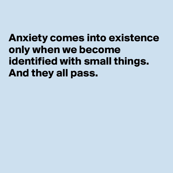 Anxiety comes into existence only when we become identified with small things.  And they all pass.