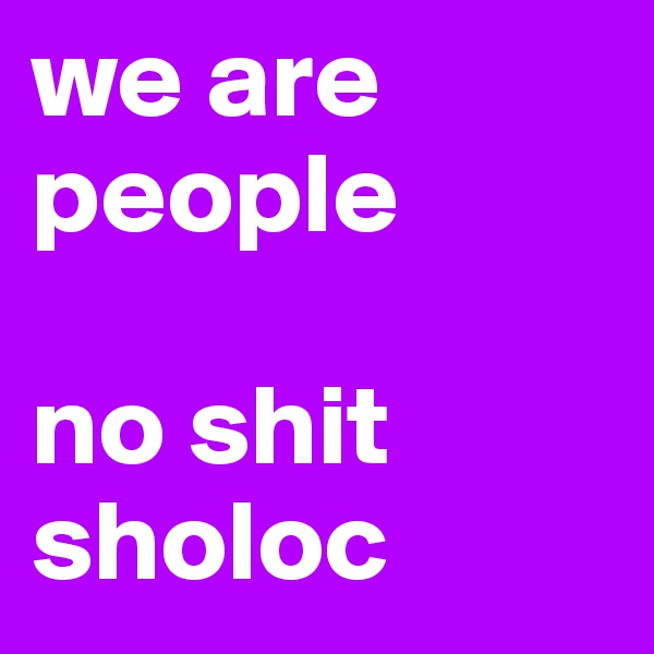 we are people  no shit sholoc