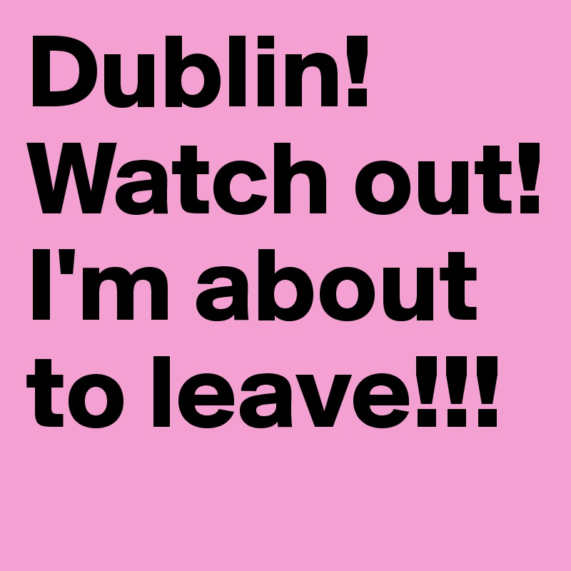 Dublin! Watch out! I'm about to leave!!!