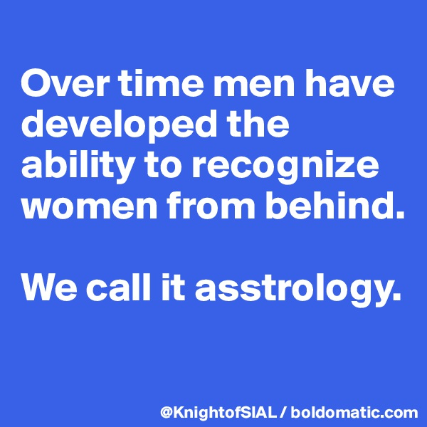 Over time men have developed the ability to recognize women from behind.  We call it asstrology.