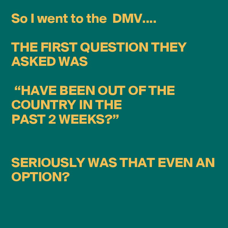 "So I went to the  DMV....  THE FIRST QUESTION THEY ASKED WAS   ""HAVE BEEN OUT OF THE COUNTRY IN THE PAST 2 WEEKS?""   SERIOUSLY WAS THAT EVEN AN OPTION?"