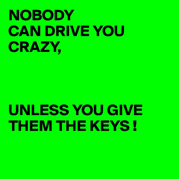 NOBODY CAN DRIVE YOU CRAZY,    UNLESS YOU GIVE THEM THE KEYS !