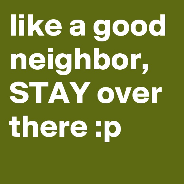 like a good neighbor, STAY over there :p