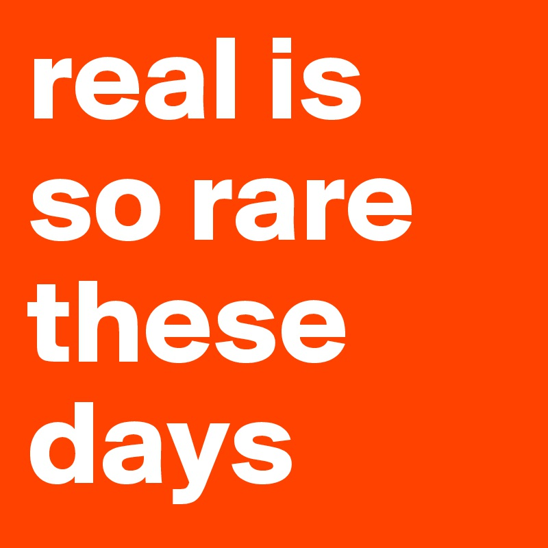 real is so rare these days
