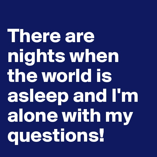 There are nights when the world is asleep and I'm alone with my questions!