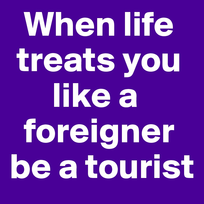When life     treats you           like a       foreigner be a tourist