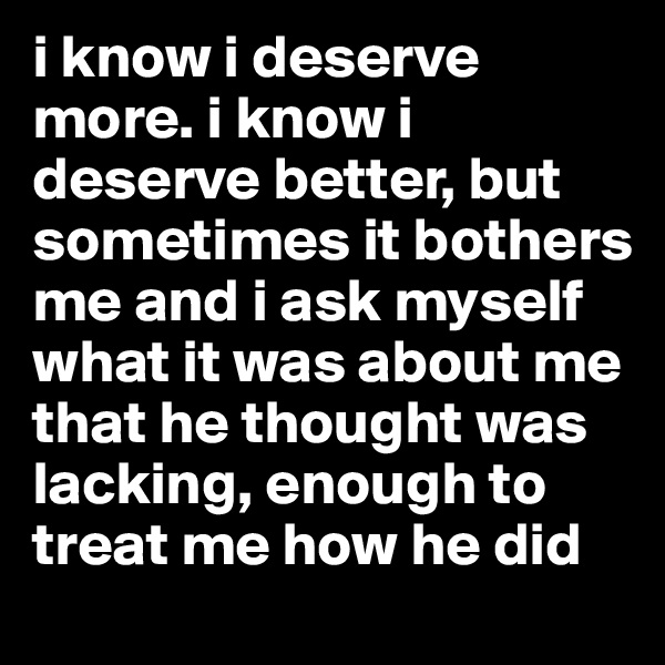 i know i deserve more. i know i deserve better, but sometimes it bothers me and i ask myself what it was about me that he thought was lacking, enough to treat me how he did