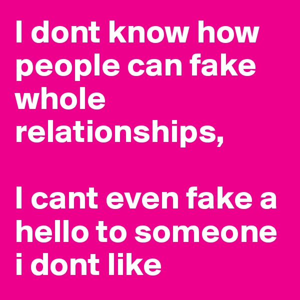 I dont know how people can fake whole relationships,  I cant even fake a hello to someone i dont like