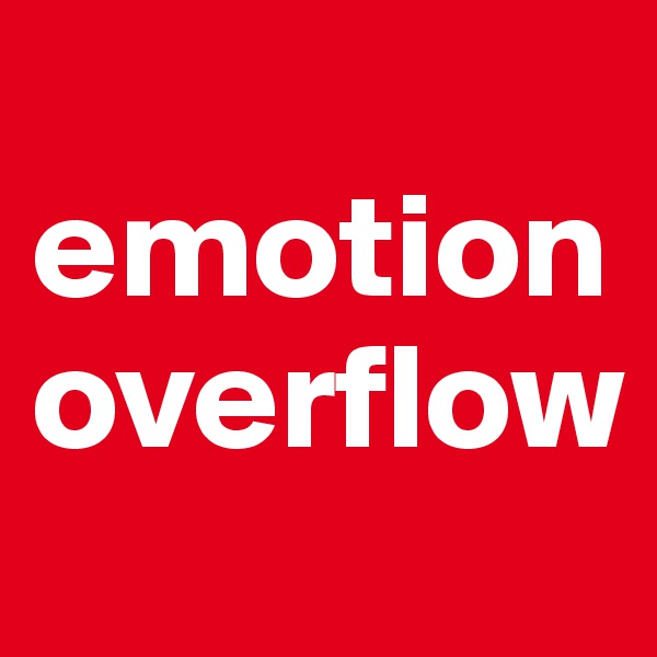 emotion overflow