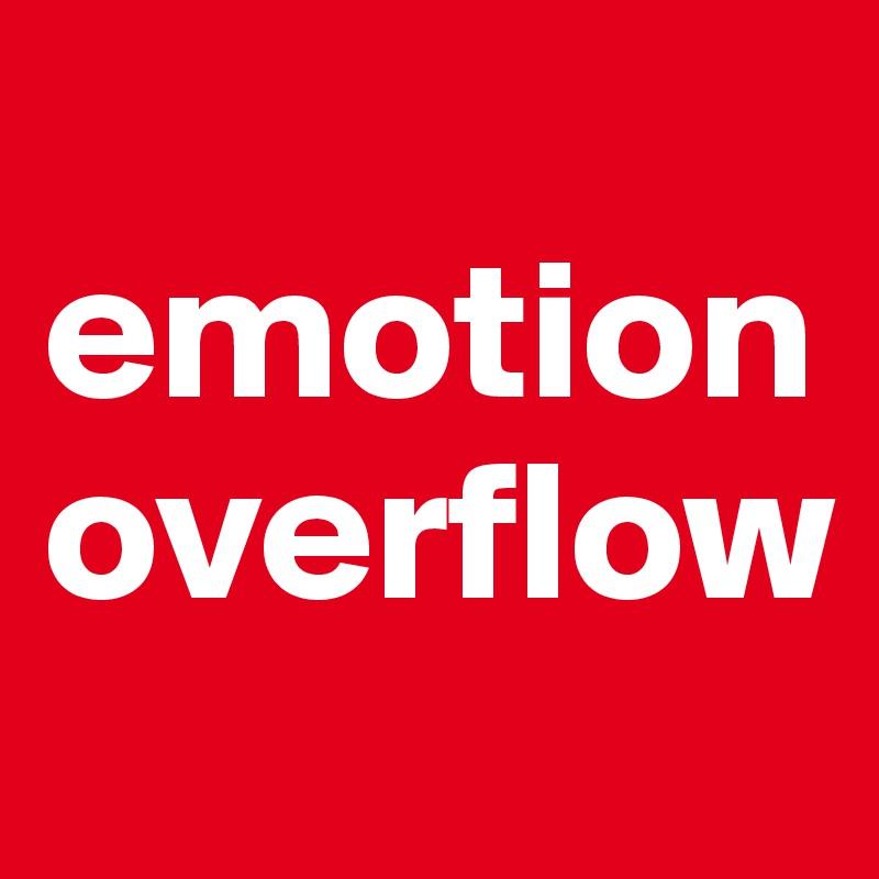 emotion overflow