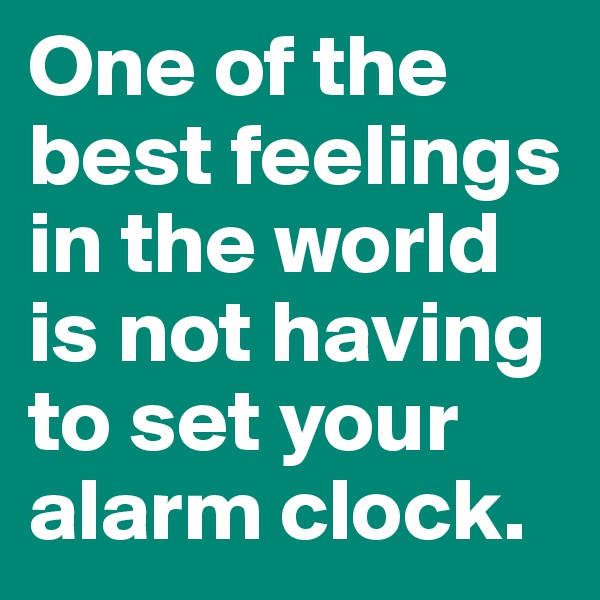 One of the best feelings in the world is not having to set your alarm clock.
