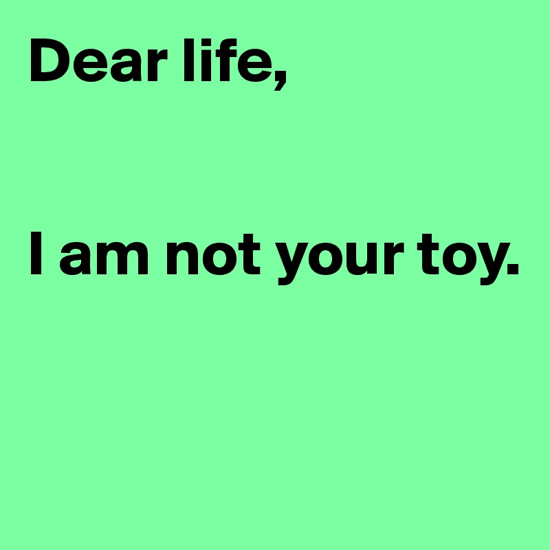 Dear life,   I am not your toy.