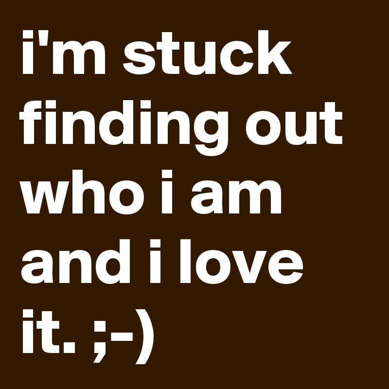 i'm stuck finding out who i am and i love it. ;-)