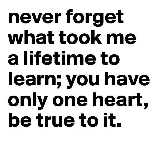 never forget what took me a lifetime to learn; you have only one heart, be true to it.