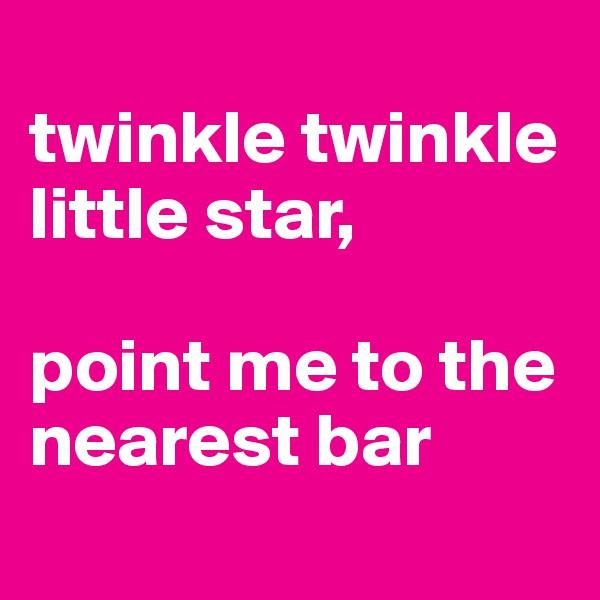 twinkle twinkle little star,  point me to the nearest bar