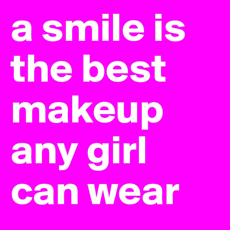 A Smile Is The Best Makeup Any Girl Can Wear Post By Julian On