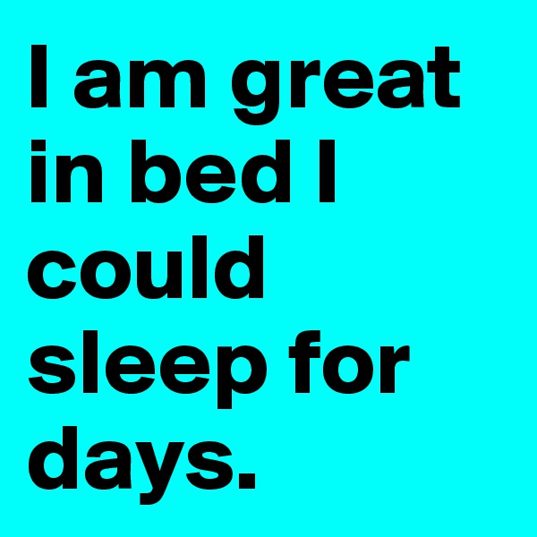 I am great in bed I could sleep for days.