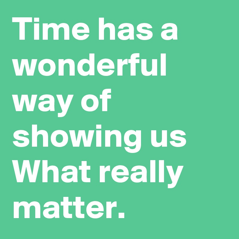 Time has a wonderful way of showing us What really matter.