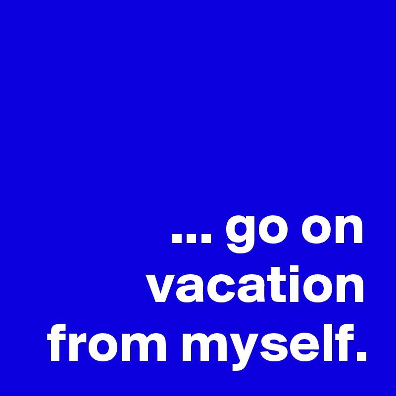 ... go on vacation from myself.