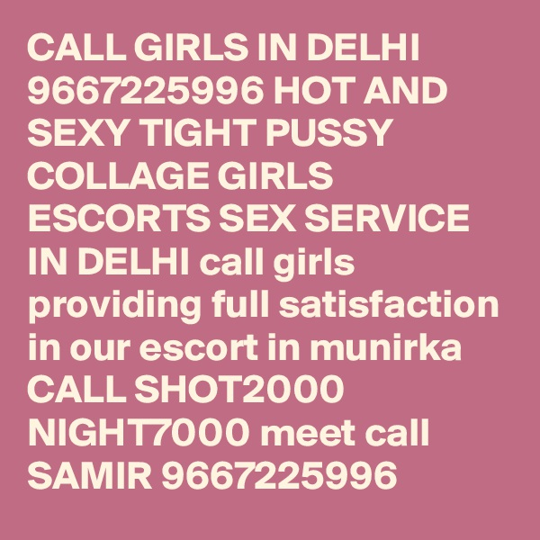 CALL GIRLS IN DELHI 9667225996 HOT AND SEXY TIGHT PUSSY COLLAGE GIRLS ESCORTS SEX SERVICE IN DELHI call girls providing full satisfaction in our escort in munirka CALL SHOT2000 NIGHT7000 meet call SAMIR 9667225996