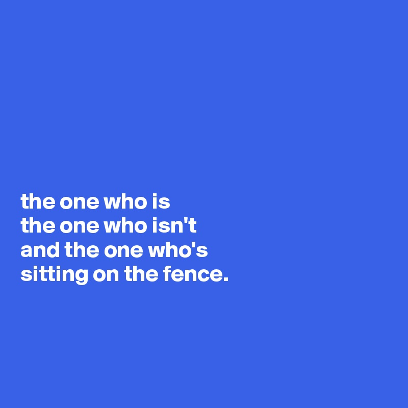 the one who is the one who isn't and the one who's  sitting on the fence.