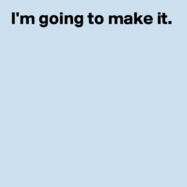 I'm going to make it.