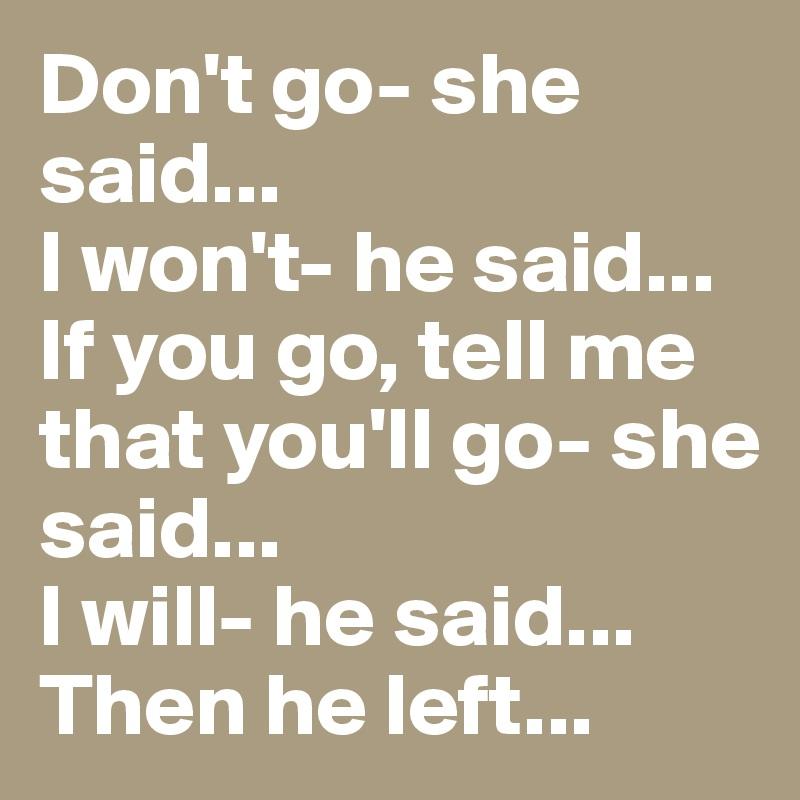 Don't go- she said... I won't- he said... If you go, tell me that you'll go- she said... I will- he said... Then he left...
