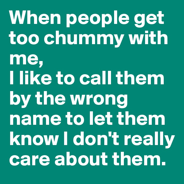 When people get too chummy with me,  I like to call them by the wrong name to let them know I don't really care about them.