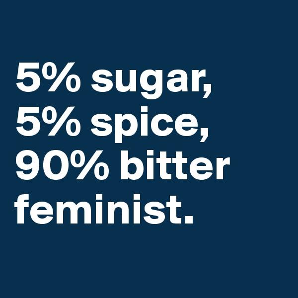 5% sugar, 5% spice, 90% bitter  feminist.
