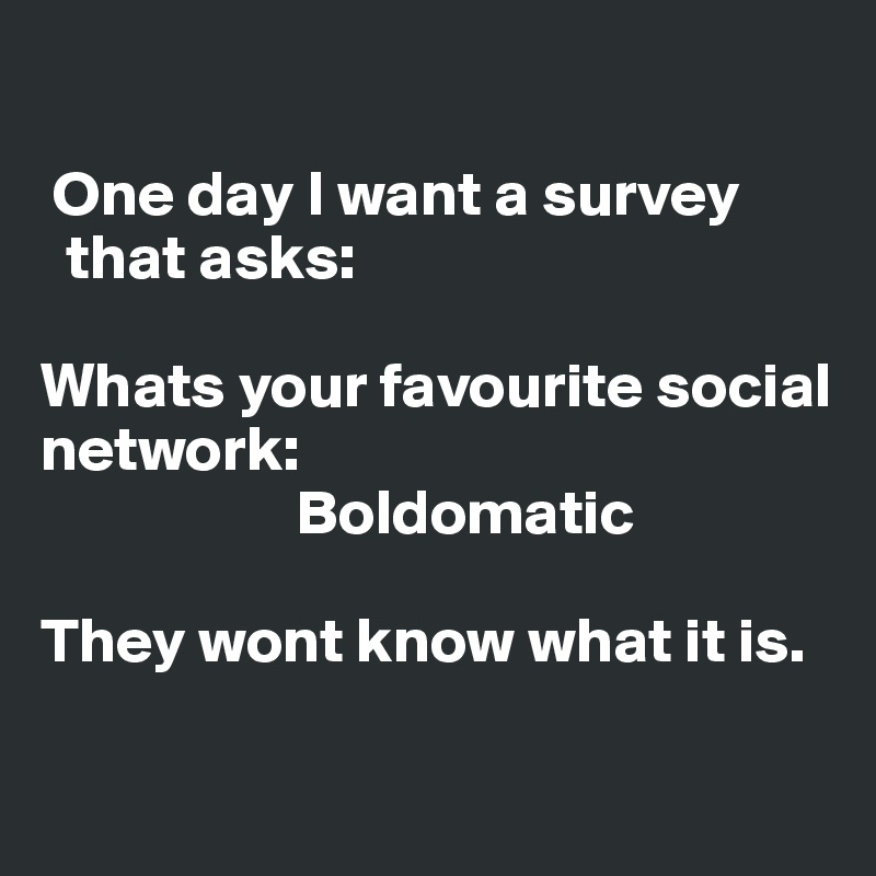 One day I want a survey    that asks:  Whats your favourite social network:                      Boldomatic  They wont know what it is.
