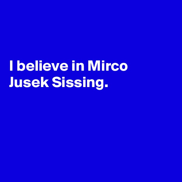 I believe in Mirco Jusek Sissing.