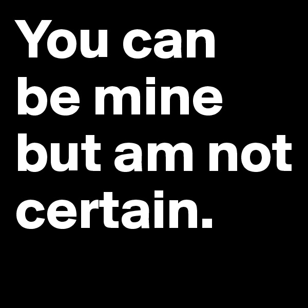 You can be mine but am not certain.